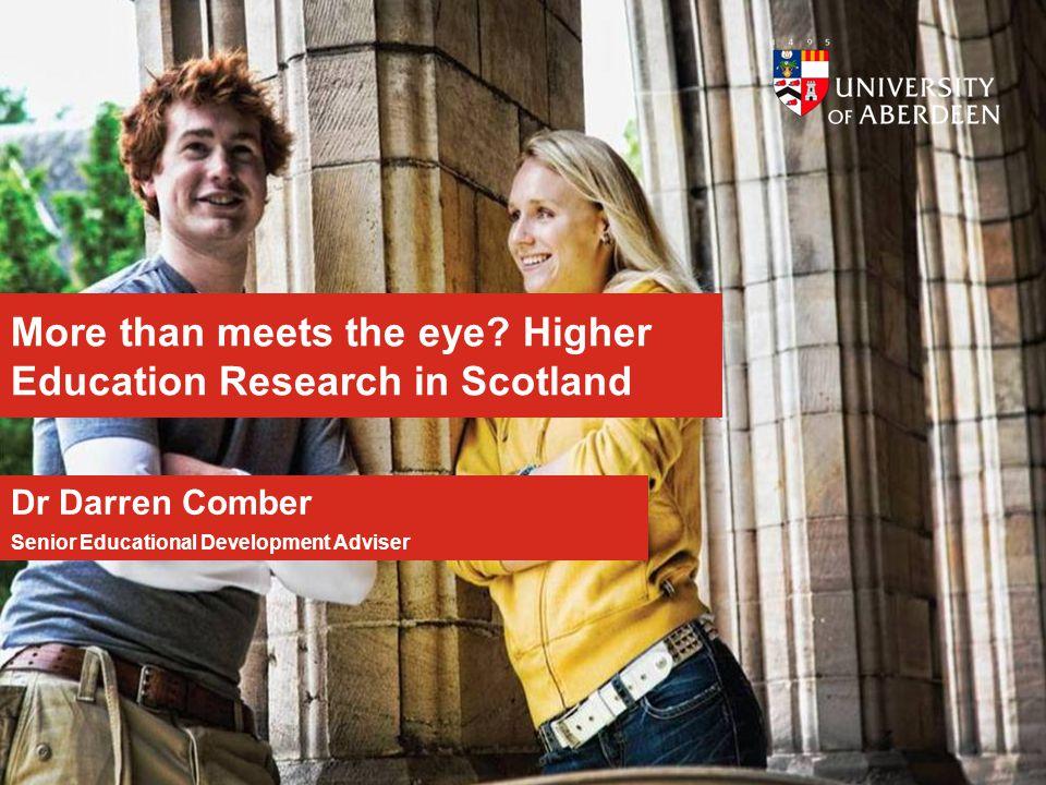 More than meets the eye? Higher Education Research in Scotland Dr Darren Comber Senior Educational Development Adviser