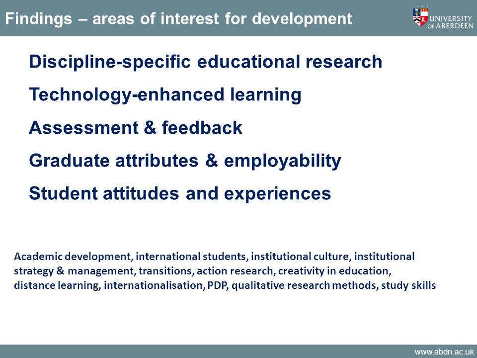 www.abdn.ac.uk Findings – areas of interest for development Discipline-specific educational research Technology-enhanced learning Assessment & feedbac