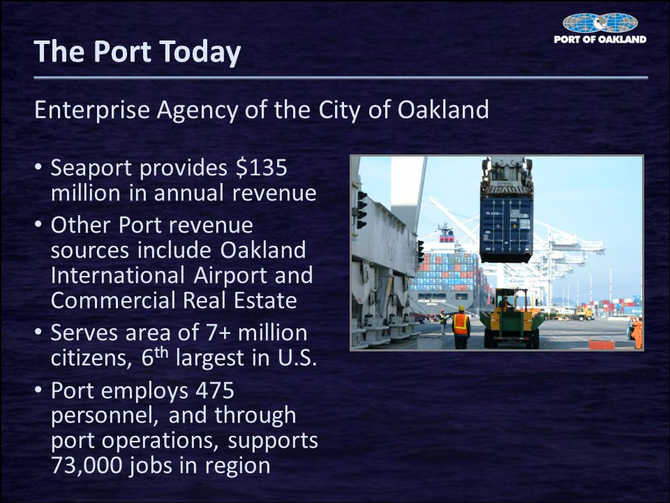The Port Today Seaport provides $135 million in annual revenue Other Port revenue sources include Oakland International Airport and Commercial Real Estate Serves area of 7+ million citizens, 6 th largest in U.S.