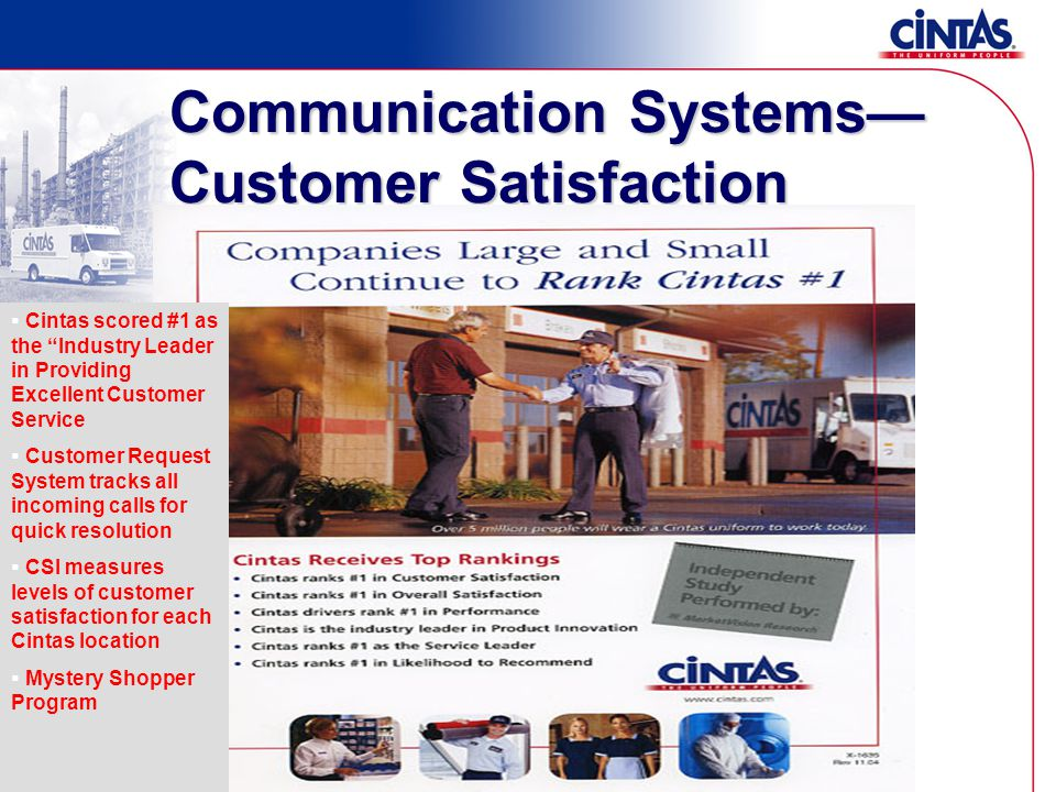 Cintas scored #1 as the Industry Leader in Providing Excellent Customer Service  Customer Request System tracks all incoming calls for quick resolution  CSI measures levels of customer satisfaction for each Cintas location  Mystery Shopper Program