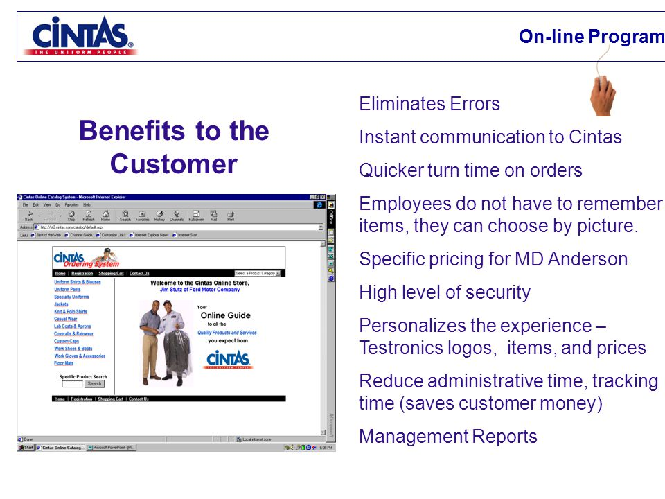 Benefits to the Customer Eliminates Errors Instant communication to Cintas Quicker turn time on orders Employees do not have to remember items, they can choose by picture.