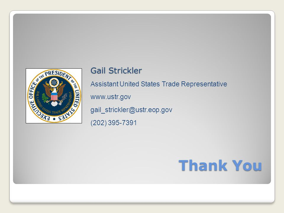 Thank You Gail Strickler Assistant United States Trade Representative www.ustr.gov gail_strickler@ustr.eop.gov (202) 395-7391