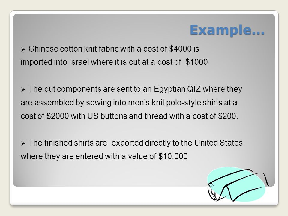 Example…  Chinese cotton knit fabric with a cost of $4000 is imported into Israel where it is cut at a cost of $1000  The cut components are sent to an Egyptian QIZ where they are assembled by sewing into men's knit polo-style shirts at a cost of $2000 with US buttons and thread with a cost of $200.