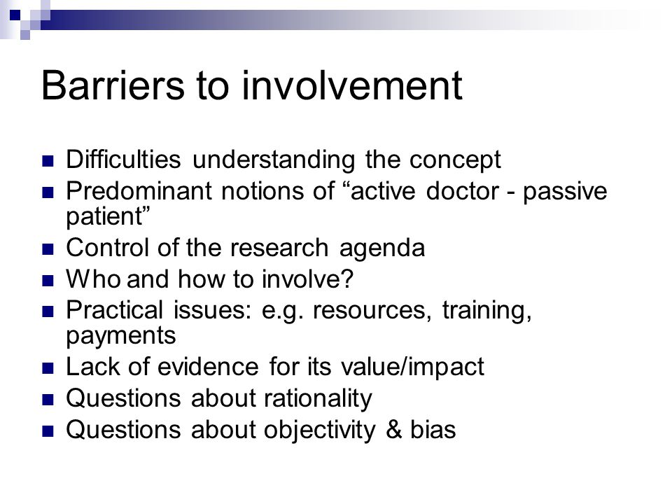Barriers to involvement Difficulties understanding the concept Predominant notions of active doctor - passive patient Control of the research agenda Who and how to involve.