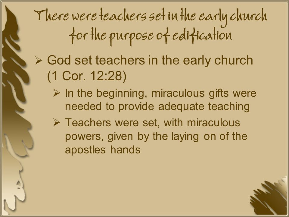 There were teachers set in the early church for the purpose of edification  God set teachers in the early church (1 Cor.