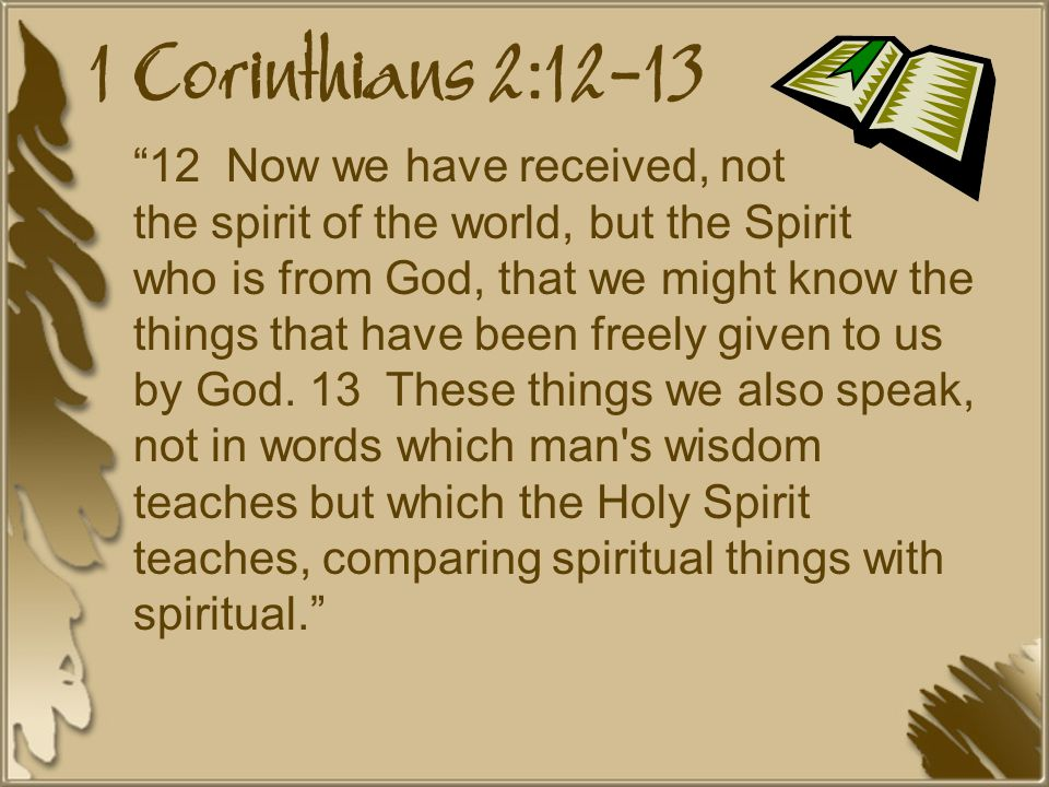 1 Corinthians 2:12-13 12 Now we have received, not the spirit of the world, but the Spirit who is from God, that we might know the things that have been freely given to us by God.