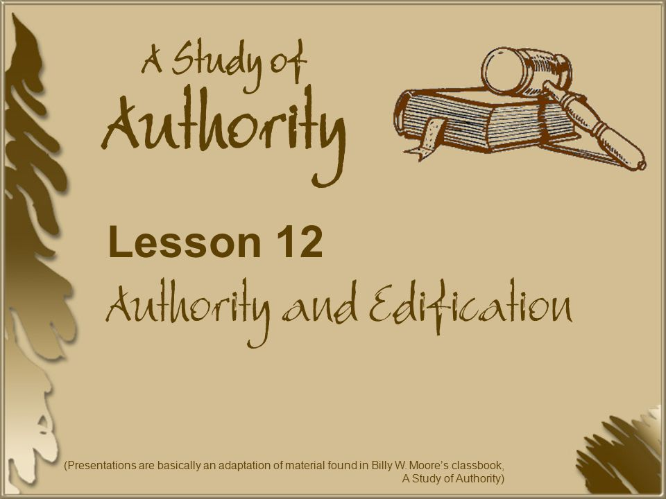 A Study of Authority Lesson 12 Authority and Edification (Presentations are basically an adaptation of material found in Billy W.
