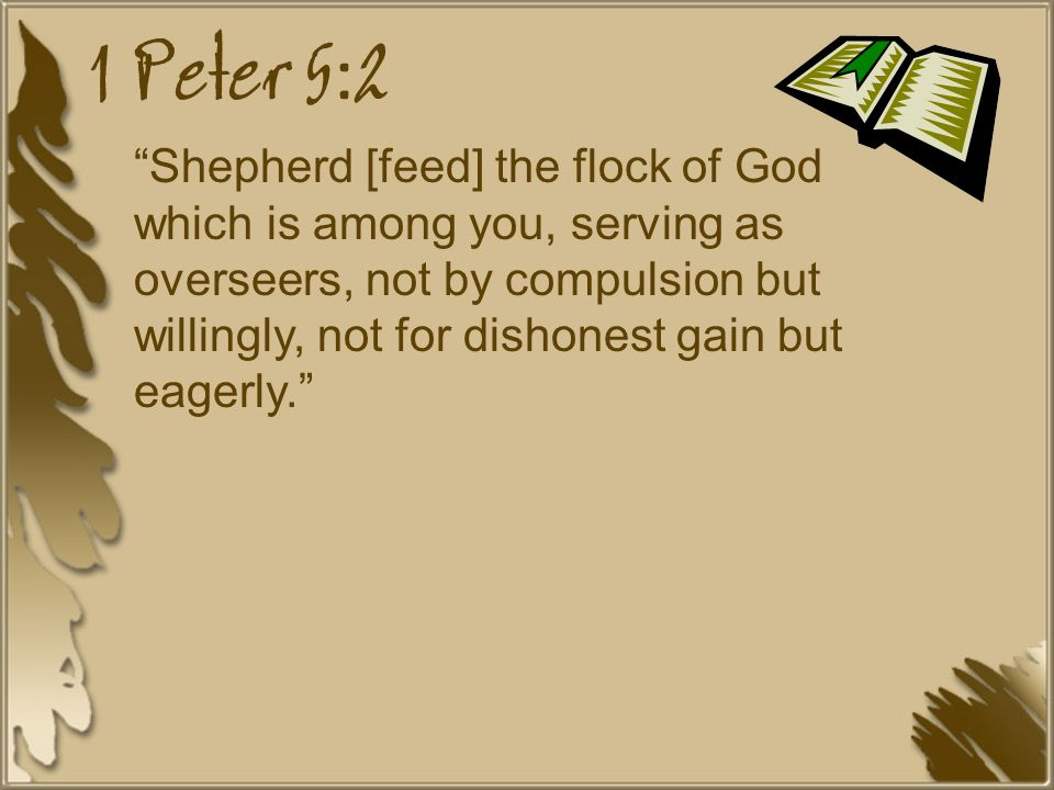 1 Peter 5:2 Shepherd [feed] the flock of God which is among you, serving as overseers, not by compulsion but willingly, not for dishonest gain but eagerly.