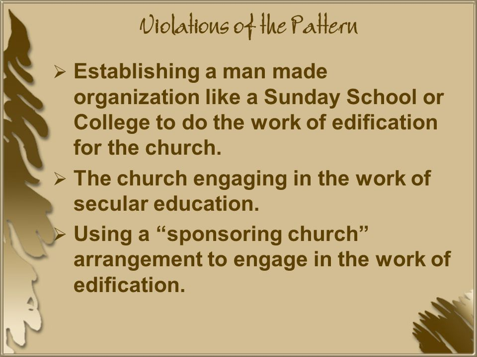 Violations of the Pattern  Establishing a man made organization like a Sunday School or College to do the work of edification for the church.
