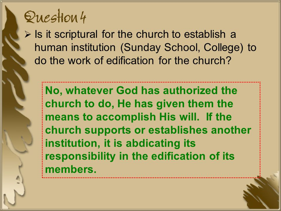 Question 4  Is it scriptural for the church to establish a human institution (Sunday School, College) to do the work of edification for the church.