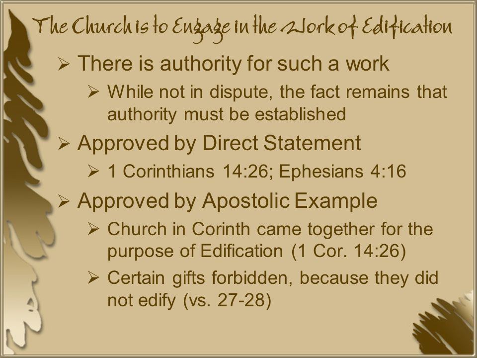 The Church is to Engage in the Work of Edification  There is authority for such a work  While not in dispute, the fact remains that authority must be established  Approved by Direct Statement  1 Corinthians 14:26; Ephesians 4:16  Approved by Apostolic Example  Church in Corinth came together for the purpose of Edification (1 Cor.