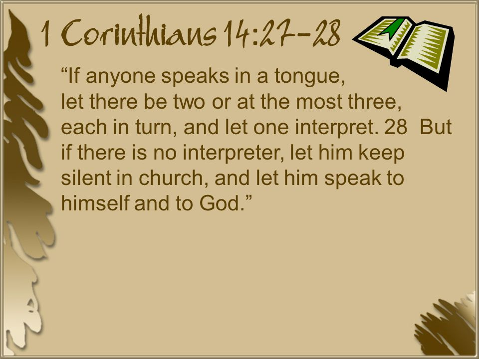 1 Corinthians 14:27-28 If anyone speaks in a tongue, let there be two or at the most three, each in turn, and let one interpret.