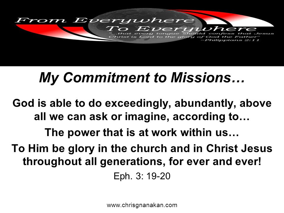 My Commitment to Missions… God is able to do exceedingly, abundantly, above all we can ask or imagine, according to… The power that is at work within us… To Him be glory in the church and in Christ Jesus throughout all generations, for ever and ever.