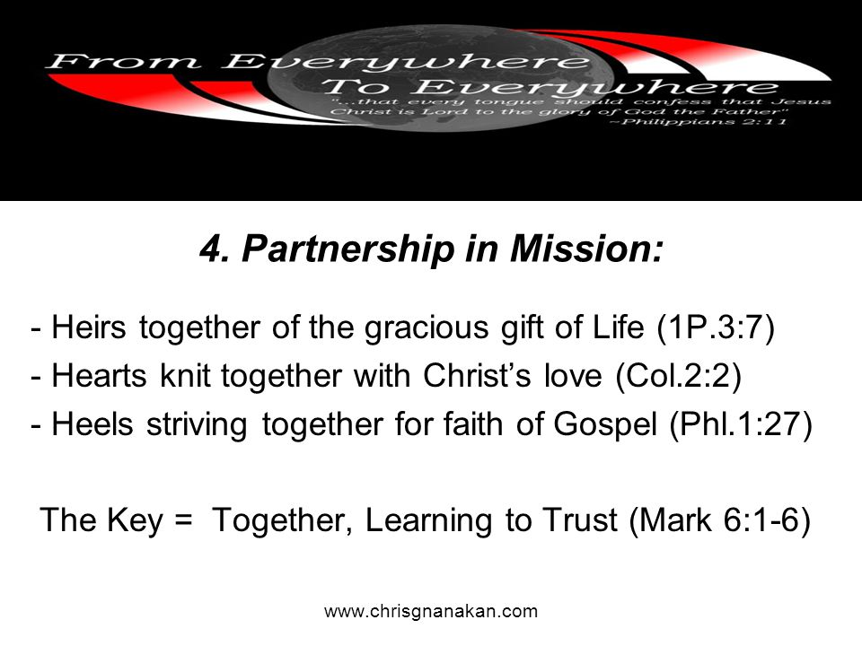 4. Partnership in Mission: - Heirs together of the gracious gift of Life (1P.3:7) - Hearts knit together with Christ's love (Col.2:2) - Heels striving