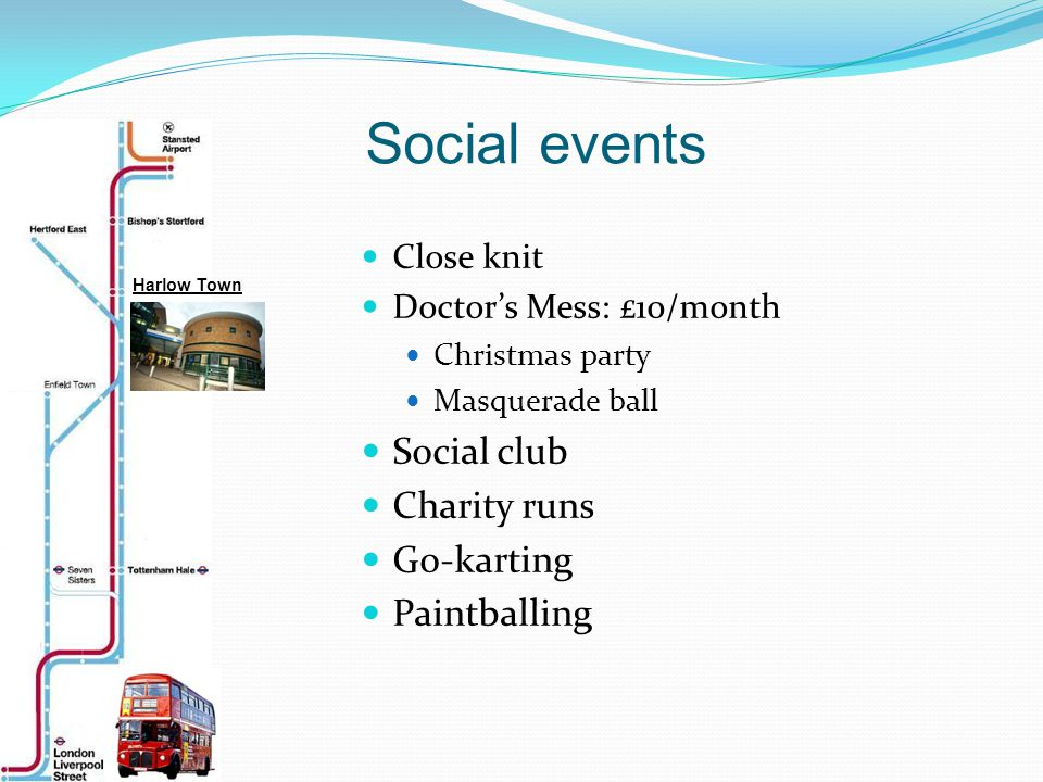 Close knit Doctor's Mess: £10/month Christmas party Masquerade ball Social club Charity runs Go-karting Paintballing Social events Harlow Town
