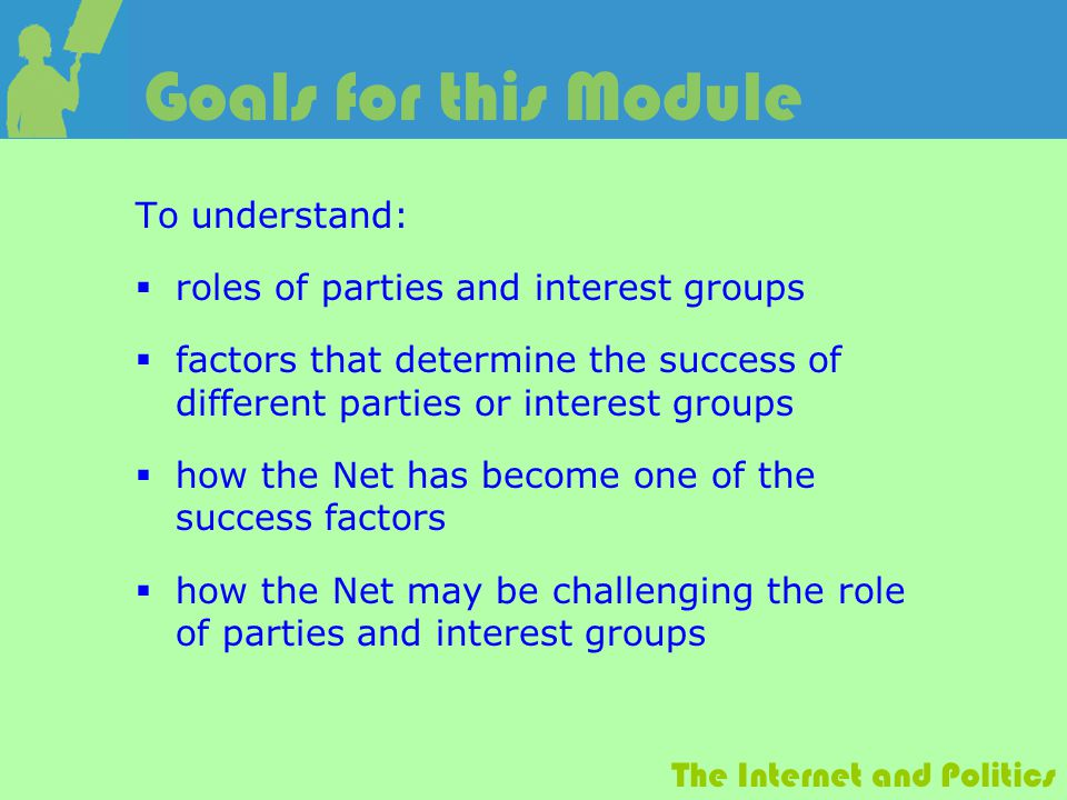 The Internet and Politics Goals for this Module To understand:  roles of parties and interest groups  factors that determine the success of different parties or interest groups  how the Net has become one of the success factors  how the Net may be challenging the role of parties and interest groups