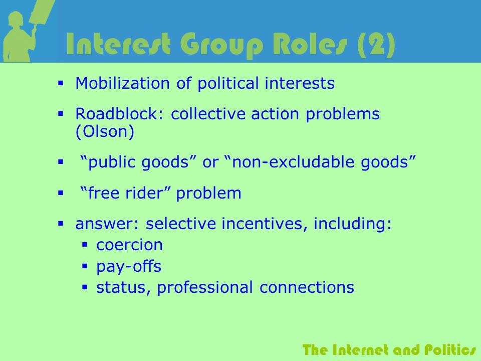 The Internet and Politics Interest Group Roles (2)  Mobilization of political interests  Roadblock: collective action problems (Olson)  public goods or non-excludable goods  free rider problem  answer: selective incentives, including:  coercion  pay-offs  status, professional connections