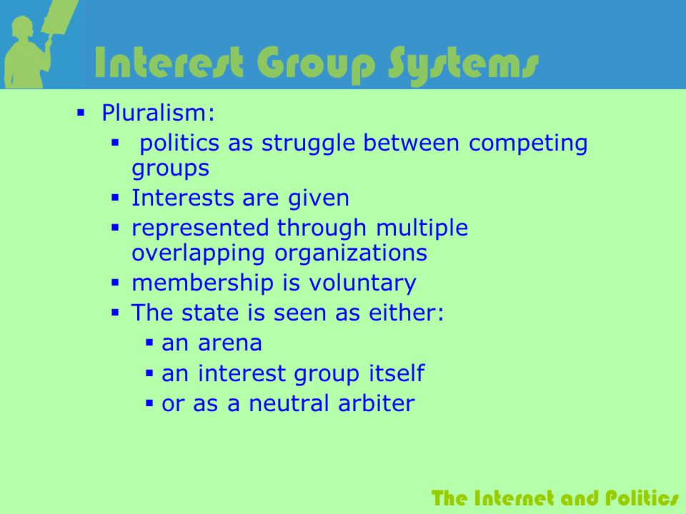 The Internet and Politics Interest Group Systems  Pluralism:  politics as struggle between competing groups  Interests are given  represented through multiple overlapping organizations  membership is voluntary  The state is seen as either:  an arena  an interest group itself  or as a neutral arbiter