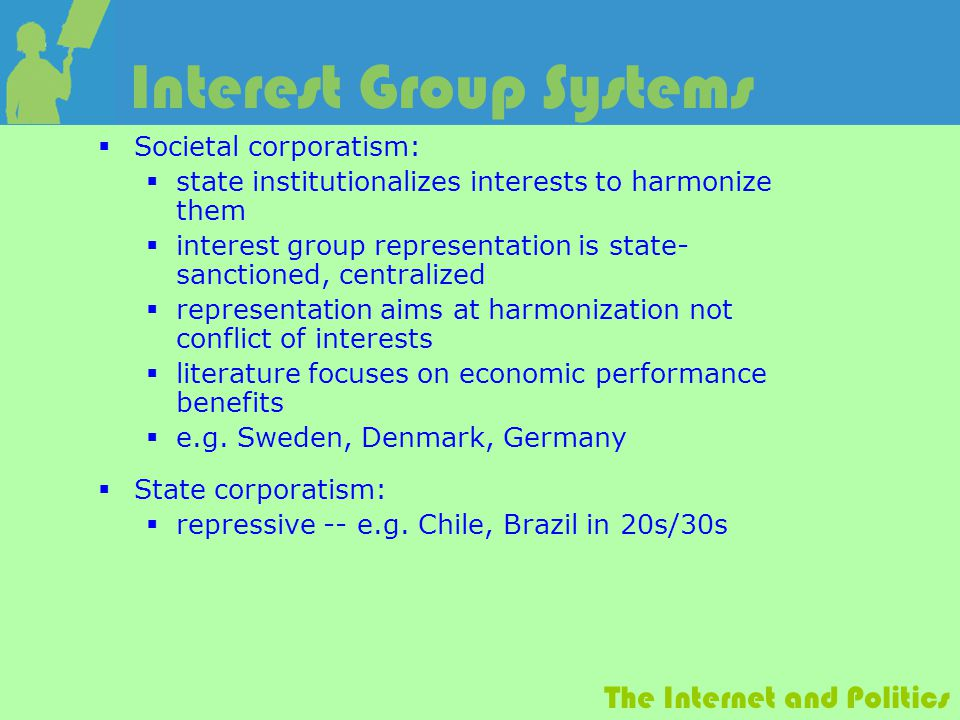 The Internet and Politics Interest Group Systems  Societal corporatism:  state institutionalizes interests to harmonize them  interest group representation is state- sanctioned, centralized  representation aims at harmonization not conflict of interests  literature focuses on economic performance benefits  e.g.