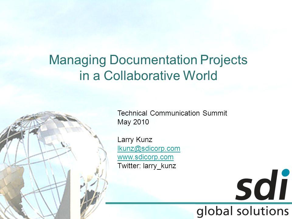Managing Documentation Projects in a Collaborative World Technical Communication Summit May 2010 Larry Kunz lkunz@sdicorp.com www.sdicorp.com Twitter: larry_kunz