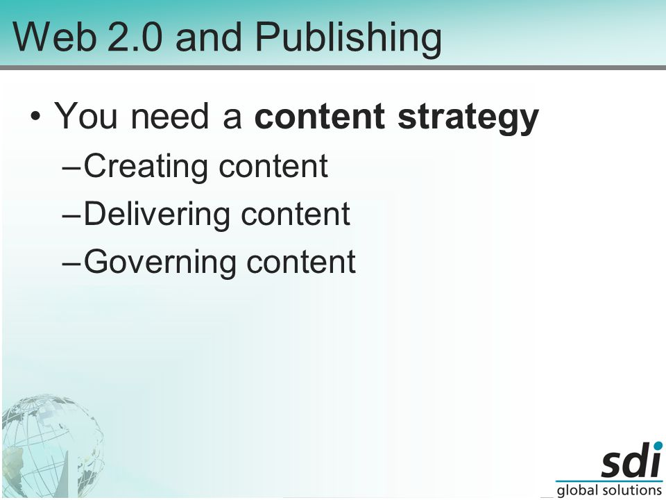 Web 2.0 and Publishing You need a content strategy –Creating content –Delivering content –Governing content