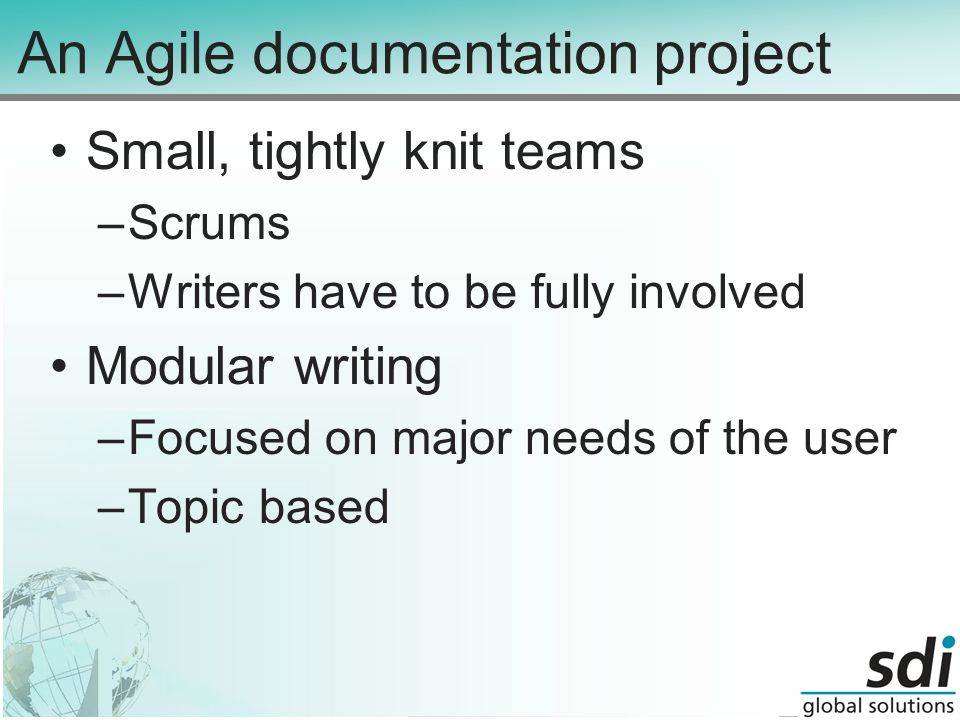 An Agile documentation project Small, tightly knit teams –Scrums –Writers have to be fully involved Modular writing –Focused on major needs of the user –Topic based