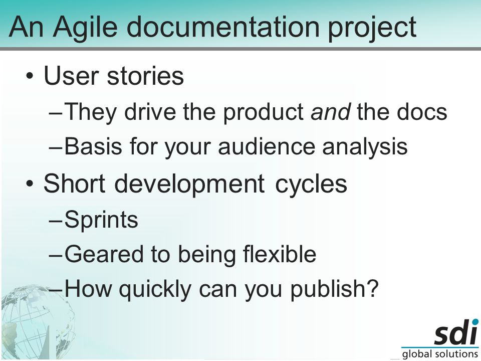 An Agile documentation project User stories –They drive the product and the docs –Basis for your audience analysis Short development cycles –Sprints –Geared to being flexible –How quickly can you publish