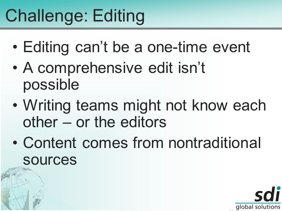 Challenge: Editing Editing can't be a one-time event A comprehensive edit isn't possible Writing teams might not know each other – or the editors Content comes from nontraditional sources