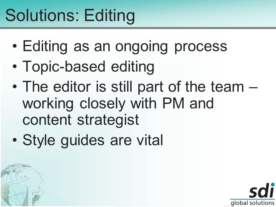 Solutions: Editing Editing as an ongoing process Topic-based editing The editor is still part of the team – working closely with PM and content strategist Style guides are vital