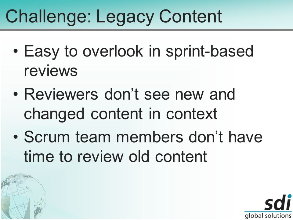 Challenge: Legacy Content Easy to overlook in sprint-based reviews Reviewers don't see new and changed content in context Scrum team members don't have time to review old content