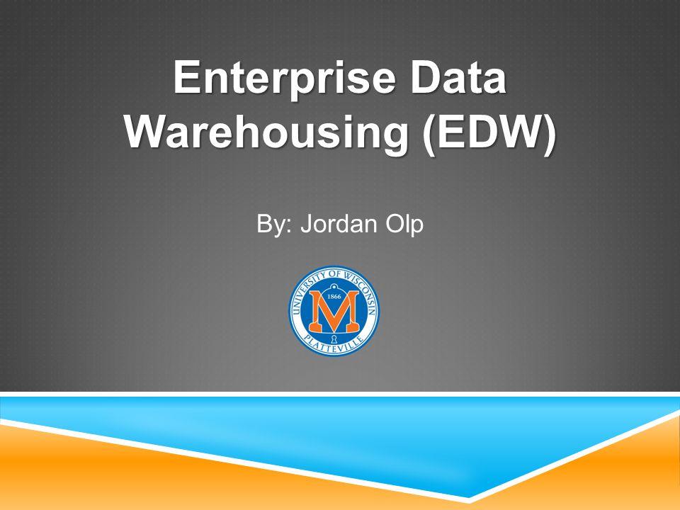 Enterprise Data Warehousing (EDW) By: Jordan Olp