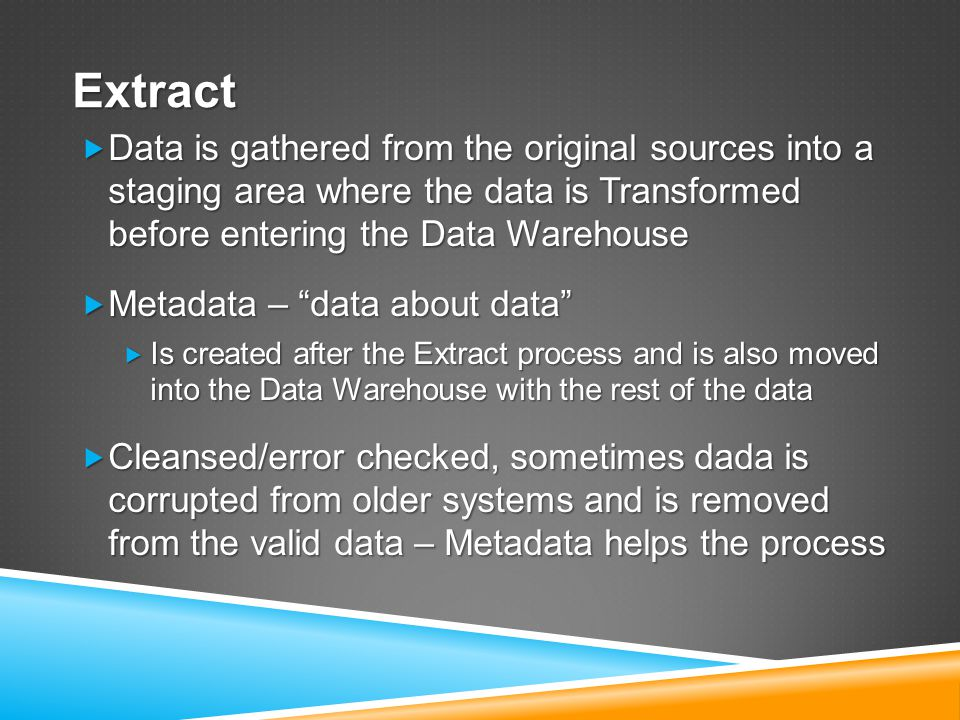 Extract  Data is gathered from the original sources into a staging area where the data is Transformed before entering the Data Warehouse  Metadata – data about data  Is created after the Extract process and is also moved into the Data Warehouse with the rest of the data  Cleansed/error checked, sometimes dada is corrupted from older systems and is removed from the valid data – Metadata helps the process