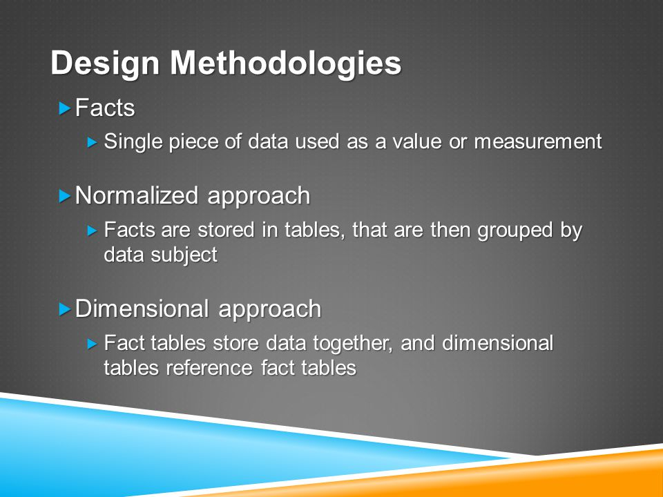 Design Methodologies  Facts  Single piece of data used as a value or measurement  Normalized approach  Facts are stored in tables, that are then grouped by data subject  Dimensional approach  Fact tables store data together, and dimensional tables reference fact tables