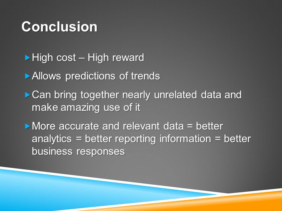 Conclusion  High cost – High reward  Allows predictions of trends  Can bring together nearly unrelated data and make amazing use of it  More accurate and relevant data = better analytics = better reporting information = better business responses