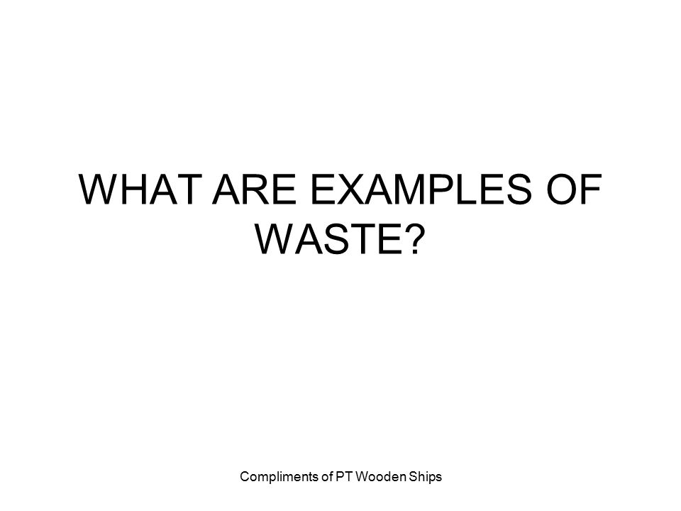 Compliments of PT Wooden Ships WHAT ARE EXAMPLES OF WASTE?