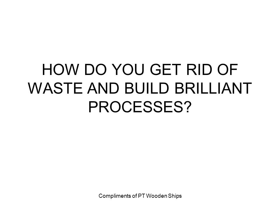 Compliments of PT Wooden Ships HOW DO YOU GET RID OF WASTE AND BUILD BRILLIANT PROCESSES?