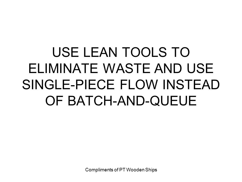 Compliments of PT Wooden Ships USE LEAN TOOLS TO ELIMINATE WASTE AND USE SINGLE-PIECE FLOW INSTEAD OF BATCH-AND-QUEUE