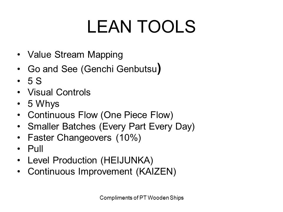 Compliments of PT Wooden Ships LEAN TOOLS Value Stream Mapping Go and See (Genchi Genbutsu ) 5 S Visual Controls 5 Whys Continuous Flow (One Piece Flow) Smaller Batches (Every Part Every Day) Faster Changeovers (10%) Pull Level Production (HEIJUNKA) Continuous Improvement (KAIZEN)