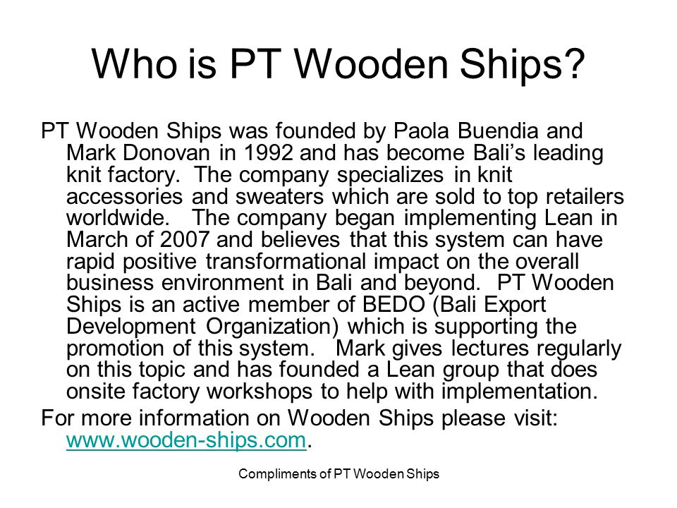 Compliments of PT Wooden Ships Who is PT Wooden Ships? PT Wooden Ships was founded by Paola Buendia and Mark Donovan in 1992 and has become Bali's lea