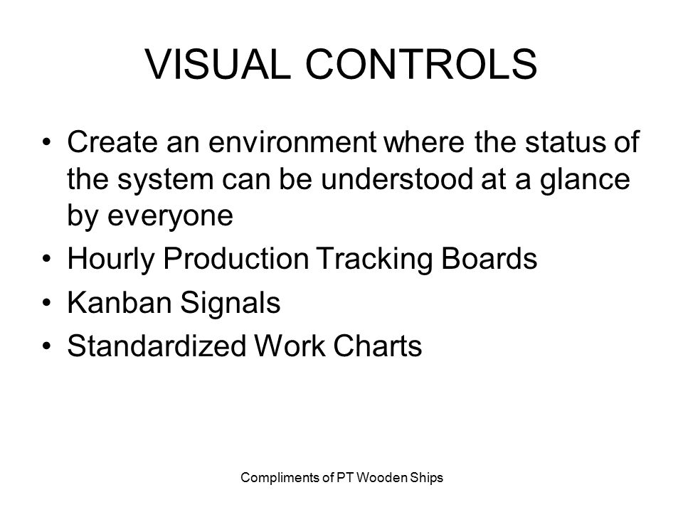 Compliments of PT Wooden Ships VISUAL CONTROLS Create an environment where the status of the system can be understood at a glance by everyone Hourly P