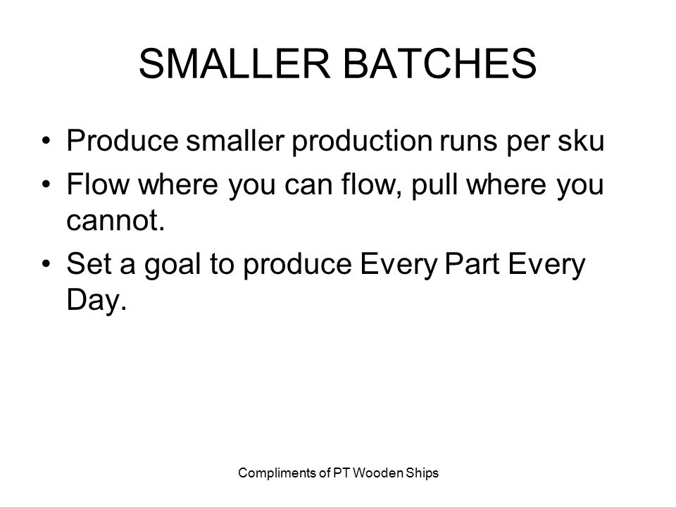 Compliments of PT Wooden Ships SMALLER BATCHES Produce smaller production runs per sku Flow where you can flow, pull where you cannot. Set a goal to p