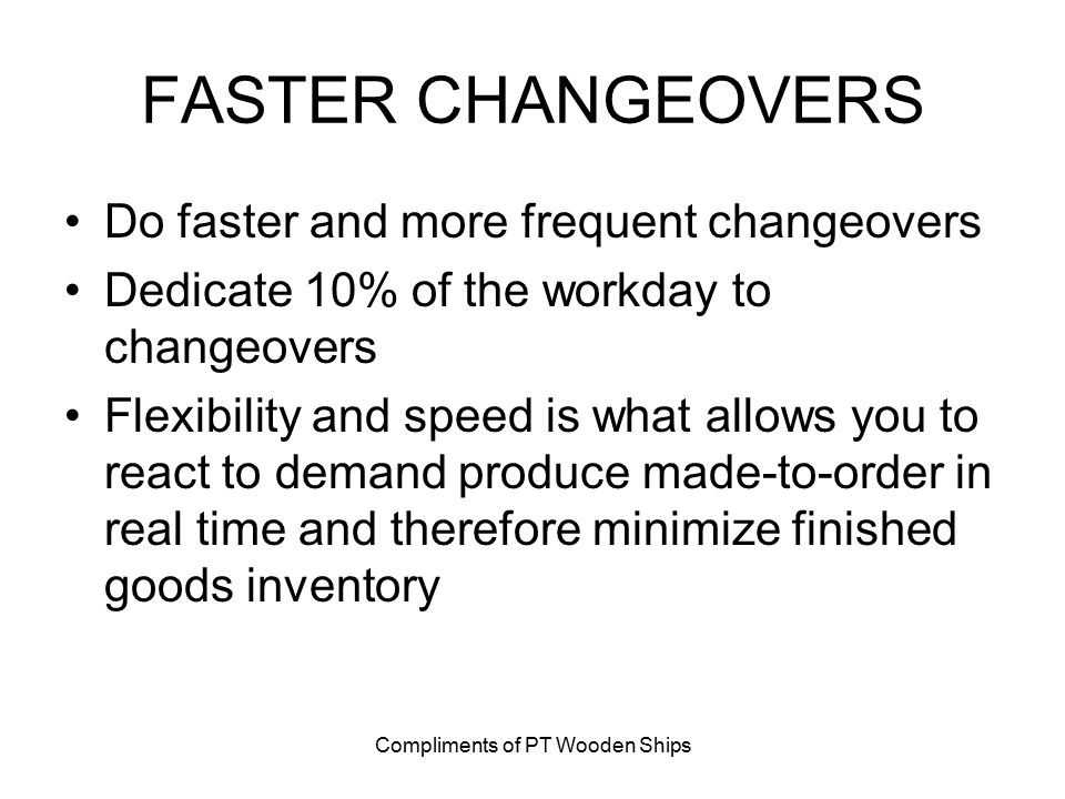 Compliments of PT Wooden Ships FASTER CHANGEOVERS Do faster and more frequent changeovers Dedicate 10% of the workday to changeovers Flexibility and speed is what allows you to react to demand produce made-to-order in real time and therefore minimize finished goods inventory