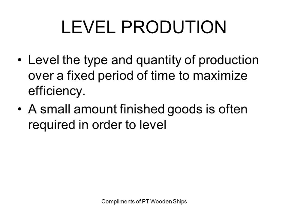 Compliments of PT Wooden Ships LEVEL PRODUTION Level the type and quantity of production over a fixed period of time to maximize efficiency.