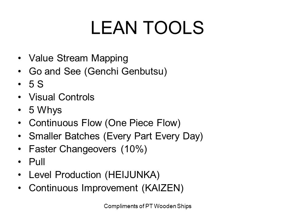 Compliments of PT Wooden Ships LEAN TOOLS Value Stream Mapping Go and See (Genchi Genbutsu) 5 S Visual Controls 5 Whys Continuous Flow (One Piece Flow) Smaller Batches (Every Part Every Day) Faster Changeovers (10%) Pull Level Production (HEIJUNKA) Continuous Improvement (KAIZEN)