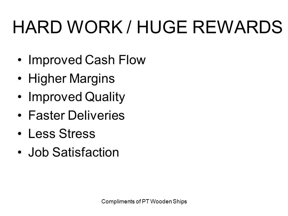 Compliments of PT Wooden Ships HARD WORK / HUGE REWARDS Improved Cash Flow Higher Margins Improved Quality Faster Deliveries Less Stress Job Satisfaction