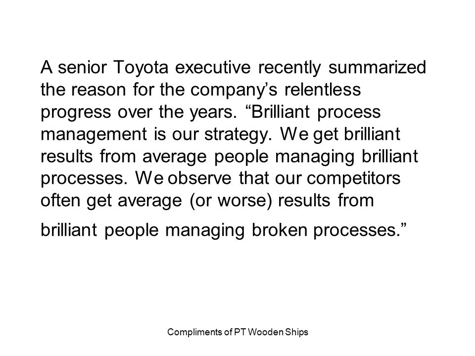 """Compliments of PT Wooden Ships A senior Toyota executive recently summarized the reason for the company's relentless progress over the years. """"Brillia"""
