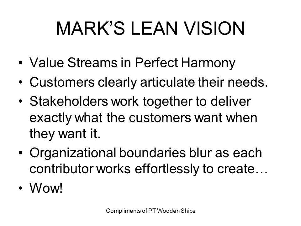 Compliments of PT Wooden Ships MARK'S LEAN VISION Value Streams in Perfect Harmony Customers clearly articulate their needs. Stakeholders work togethe