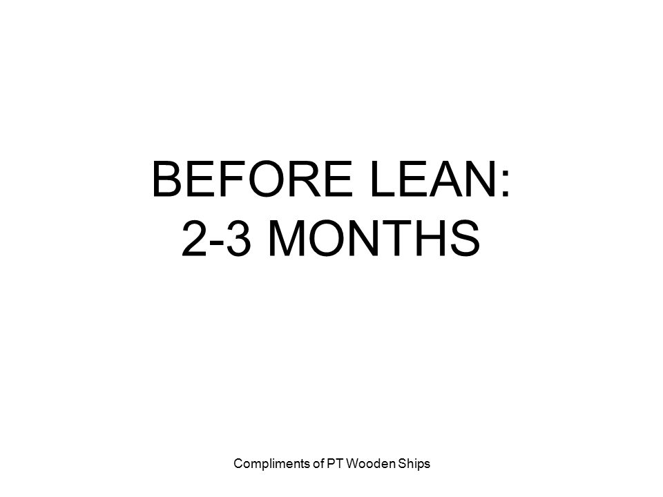 Compliments of PT Wooden Ships BEFORE LEAN: 2-3 MONTHS