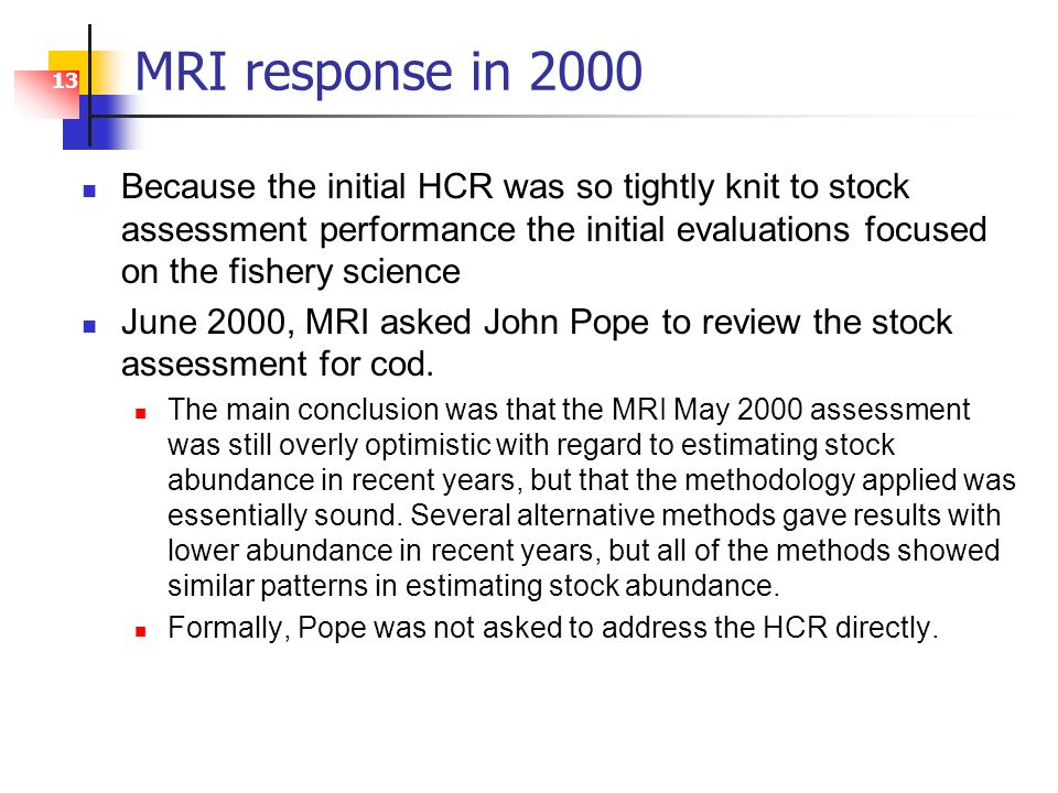 13 MRI response in 2000 Because the initial HCR was so tightly knit to stock assessment performance the initial evaluations focused on the fishery science June 2000, MRI asked John Pope to review the stock assessment for cod.