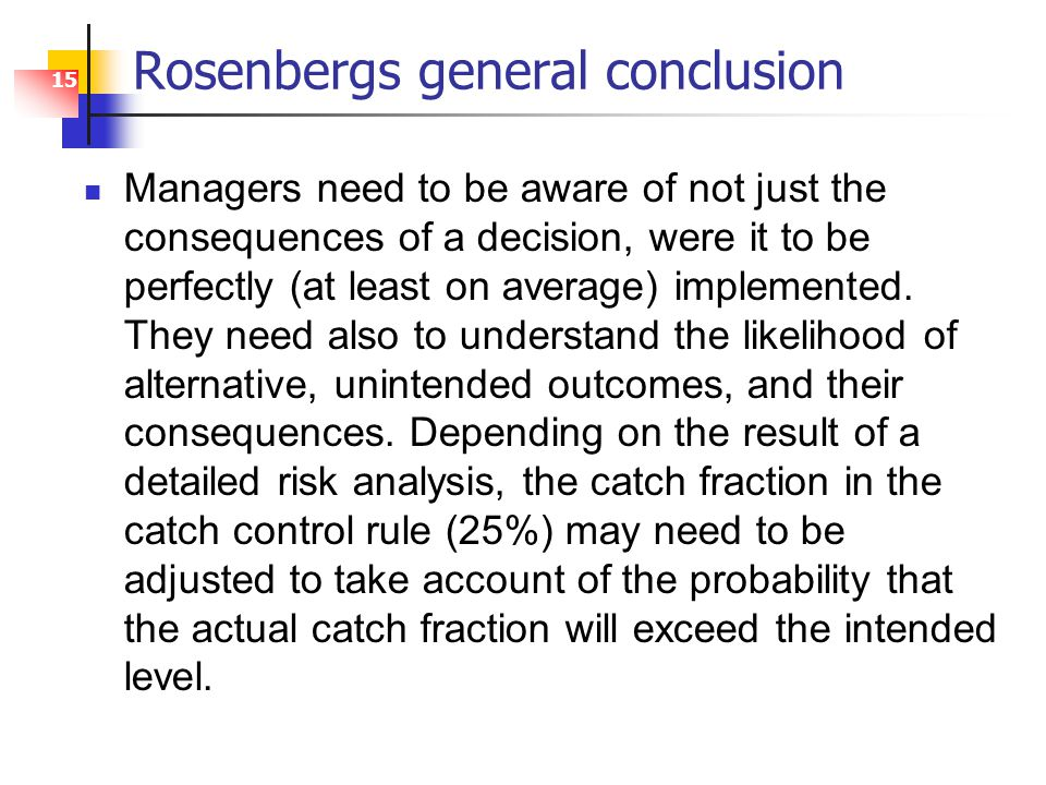 15 Rosenbergs general conclusion Managers need to be aware of not just the consequences of a decision, were it to be perfectly (at least on average) implemented.
